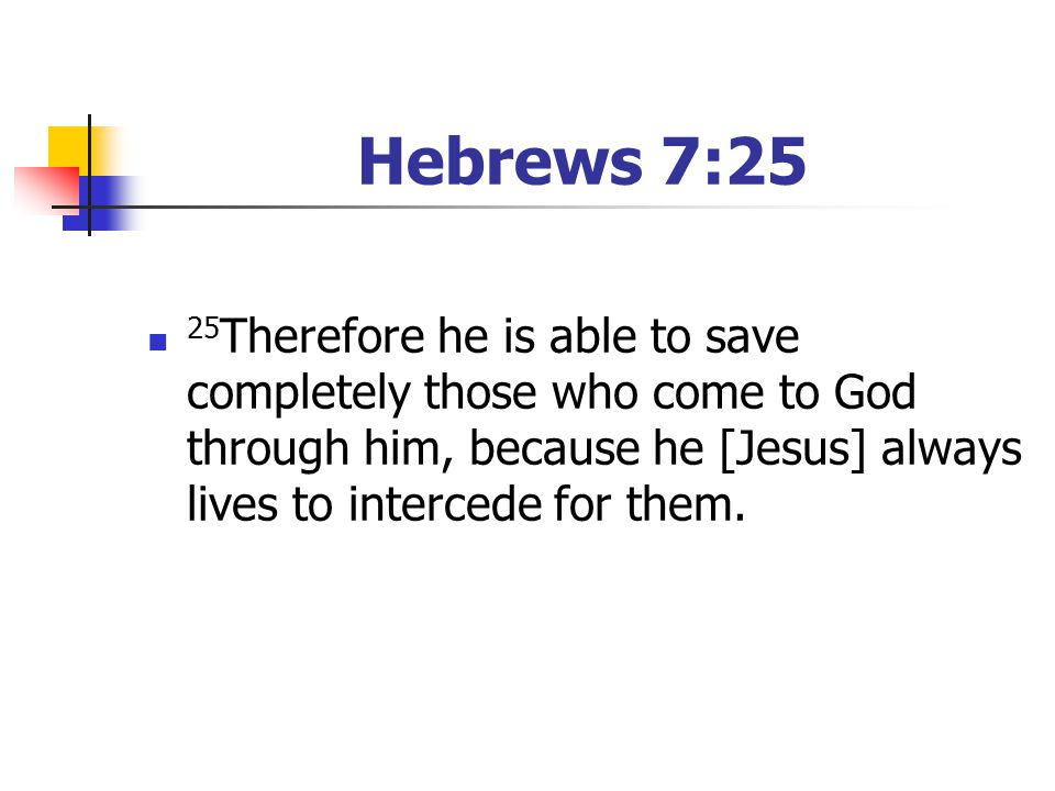 Hebrews 7:25 25Therefore he is able to save completely those who come to God through him, because he [Jesus] always lives to intercede for them.